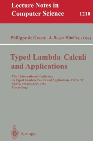 Typed Lambda Calculi and Applications: Third International Conference on Typed Lambda Calculi and Applications, TLCA '97, Nancy, France, April 2-4, 1997, Proceedings - Philippe de Groote (Editor), J. Roger Hindley (Editor)
