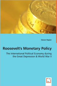 Roosevelt's Monetary Policy - The International Political Economy During The Great Depression & World War Ii - Steven Napier