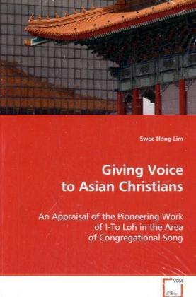 Giving Voice to Asian Christians - An Appraisal of the Pioneering Work of I-To Loh in the Area of Congregational Song