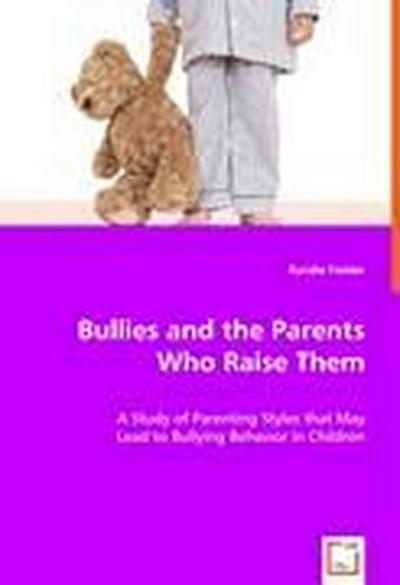Bullies and the Parents Who Raise Them: A Study of Parenting Styles that May Lead to Bullying Behavior in Children - Randie Fielder