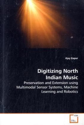 Digitizing North Indian Music - Preservation and Extension using Multimodal Sensor Systems, Machine Learning and Robotics