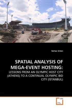 SPATIAL ANALYSIS OF MEGA-EVENT HOSTING: - LESSONS FROM AN OLYMPIC HOST CITY (ATHENS) TO A CONTINUAL OLYMPIC BID CITY (ISTANBUL)