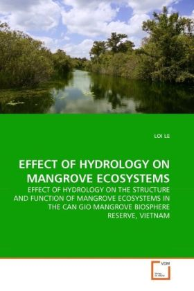 EFFECT OF HYDROLOGY ON MANGROVE ECOSYSTEMS - EFFECT OF HYDROLOGY ON THE STRUCTURE AND FUNCTION OF MANGROVE ECOSYSTEMS IN THE CAN GIO MANGROVE BIOSPHERE RESERVE, VIETNAM - Le, Loi