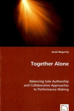 Together Alone - Balancing Sole Authorship and Collaborative Approaches to Performance Making