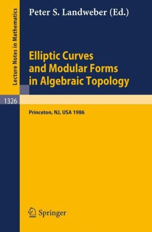 Elliptic Curves and Modular Forms in Algebraic Topology: Proceedings of a Conference held at the Institute for Advanced Study, Princeton, Sept. 15-17, 1986 - Peter S. Landweber (Editor)