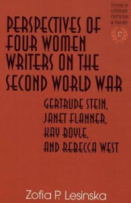 Perspectives of Four Women Writers on the Second World War: Gertrude Stein, Janet Flanner, Kay Boyle, and Rebecca West - Zofia P. Lesinka