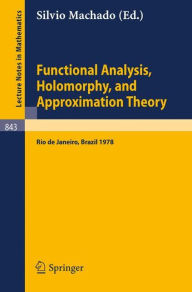 Functional Analysis, Holomorphy, and Approximation Theory: Proceedings of the Seminario de Analise Functional Holomorfia e Teoria da Aproximacao, Universidade Federal do Rio de Janeiro, Brazil, August 7-11, 1978 - S. Machado