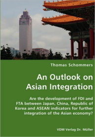 An Outlook on Asian Integration- Are the development of FDI and FTA between Japan, China, Republic of Korea and ASEAN indicators for further integrati - Thomas Schommers
